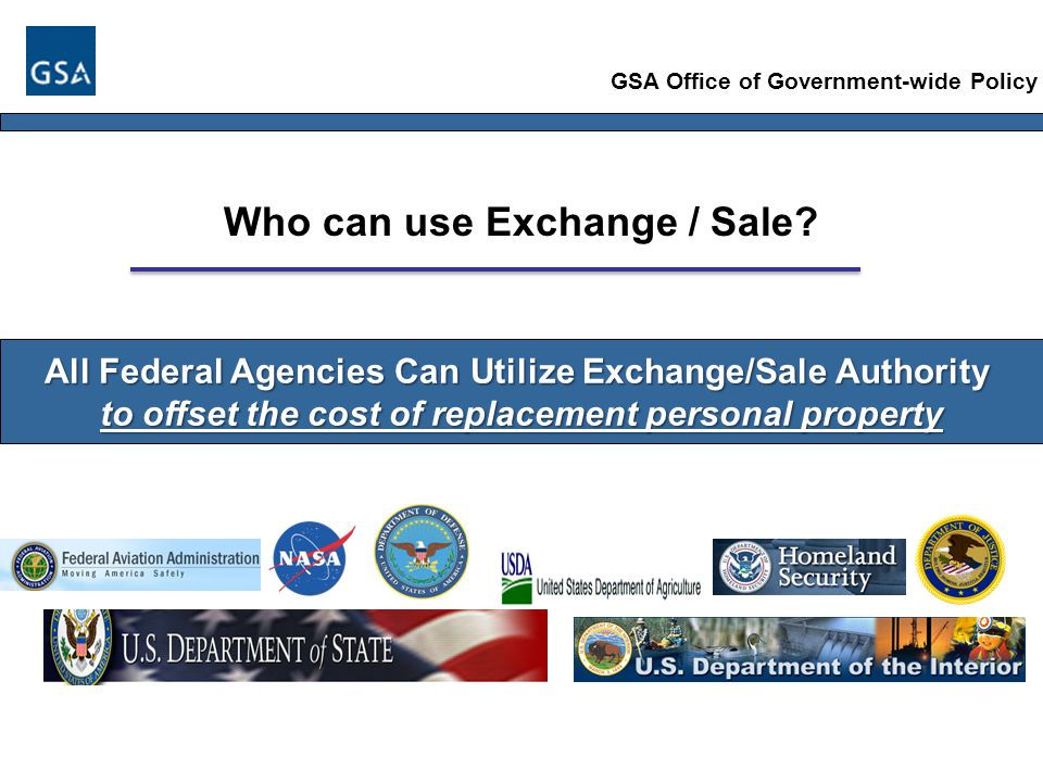 All Federal Agencies Can Utilize Exchange/Sale Authority to offset the cost of replacement personal property GSA Office of Government-wide Policy Who can use Exchange / Sale