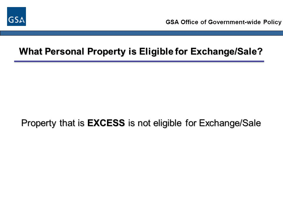 GSA Office of Government-wide Policy What Personal Property is Eligible for Exchange/Sale.