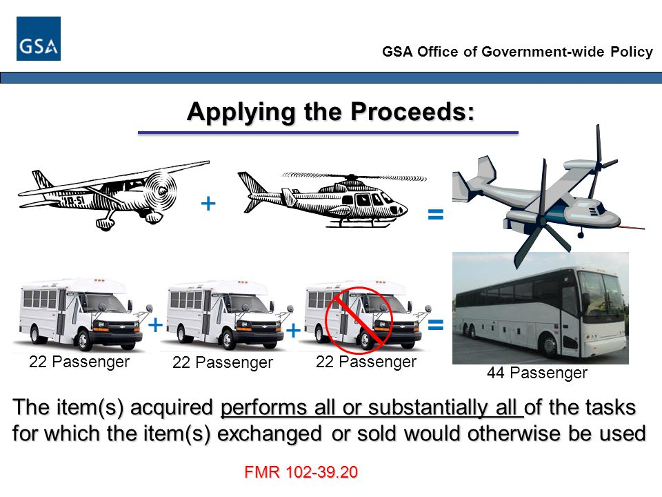 GSA Office of Government-wide Policy Applying the Proceeds: The item(s) acquired performs all or substantially all of the tasks for which the item(s) exchanged or sold would otherwise be used = + FMR 102-39.20 += + 22 Passenger 44 Passenger