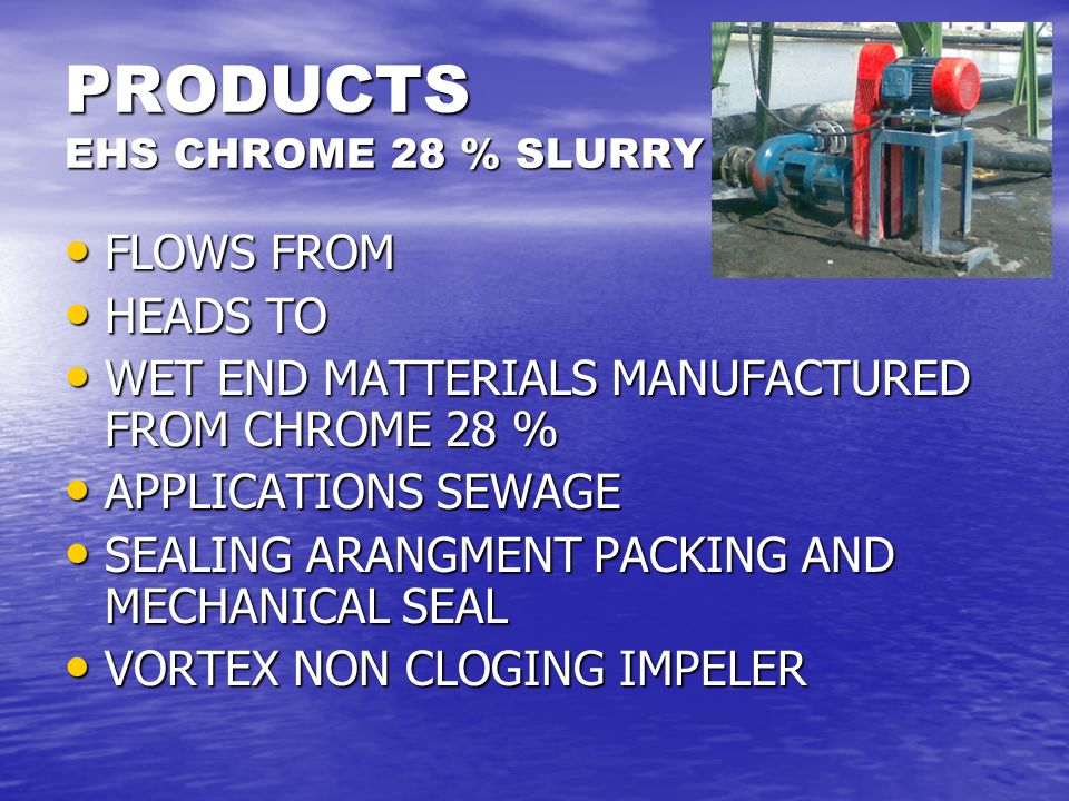 PRODUCTS EHS CHROME 28 % SLURRY FLOWS FROM FLOWS FROM HEADS TO HEADS TO WET END MATTERIALS MANUFACTURED FROM CHROME 28 % WET END MATTERIALS MANUFACTUR