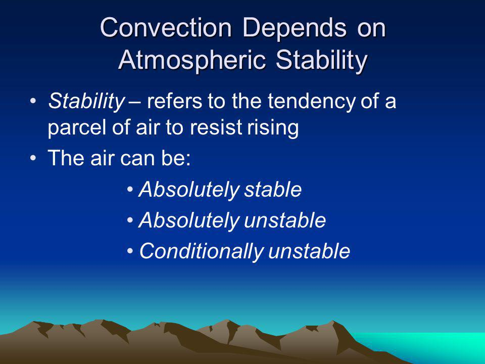 Convection Depends on Atmospheric Stability Stability – refers to the tendency of a parcel of air to resist rising The air can be: Absolutely stable Absolutely unstable Conditionally unstable