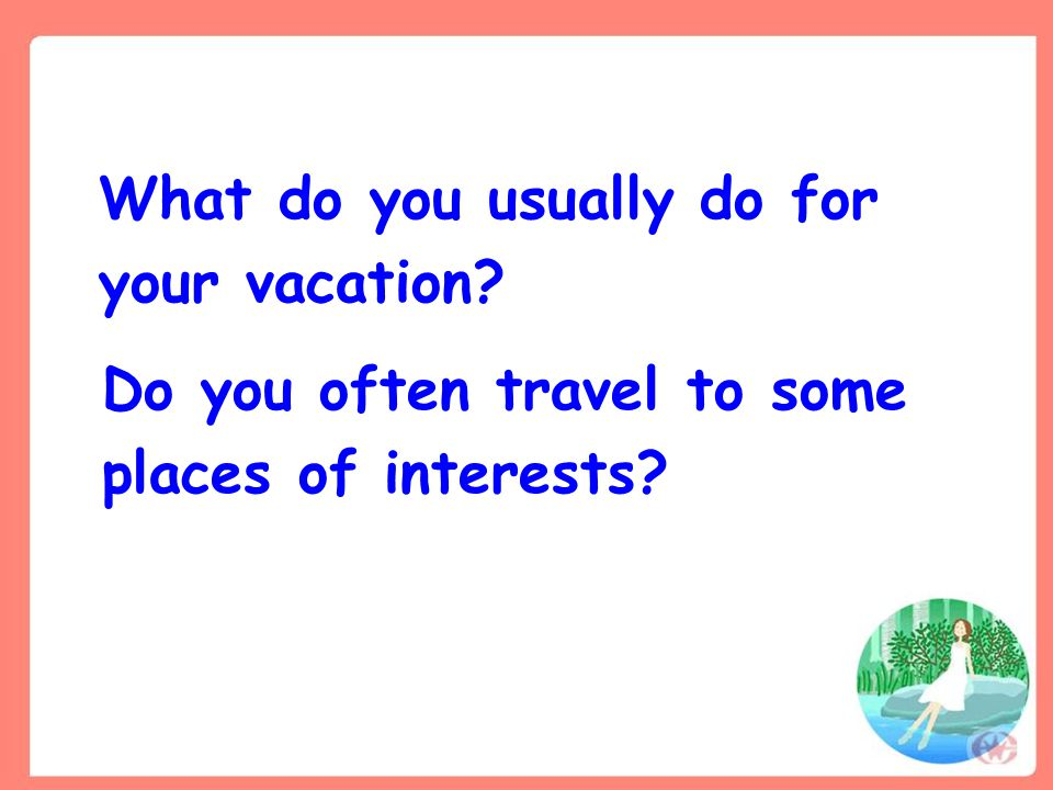 What do you usually do for your vacation? Do you often travel to some places of interests?