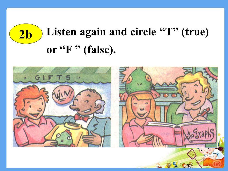 else adv. 其它 get ( got, got ) v. 获得 autograph n. 亲笔签名 gift n. 礼物 win ( won, won ) v. 赢 2b Read the new words