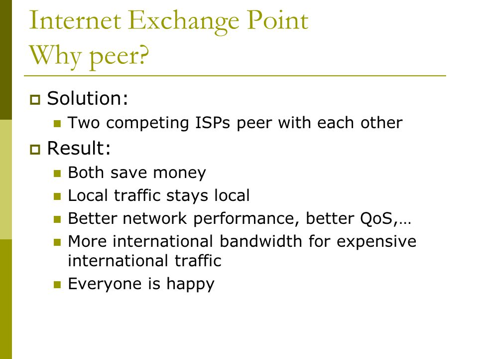 Internet Exchange Point Why peer?  Solution: Two competing ISPs peer with each other  Result: Both save money Local traffic stays local Better netwo