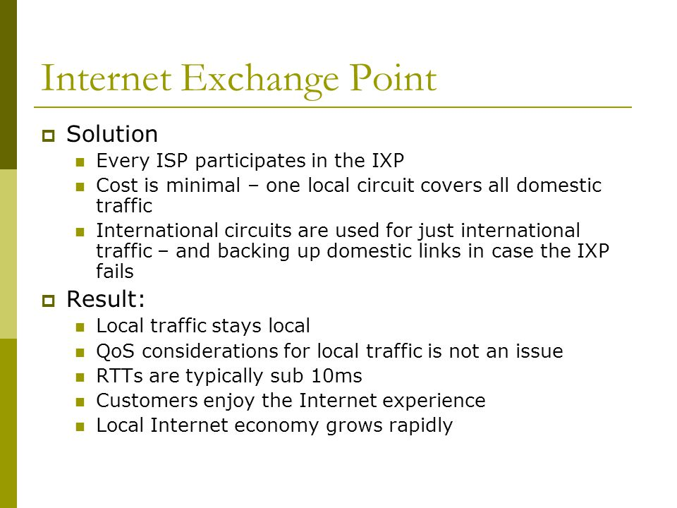 Internet Exchange Point  Solution Every ISP participates in the IXP Cost is minimal – one local circuit covers all domestic traffic International cir