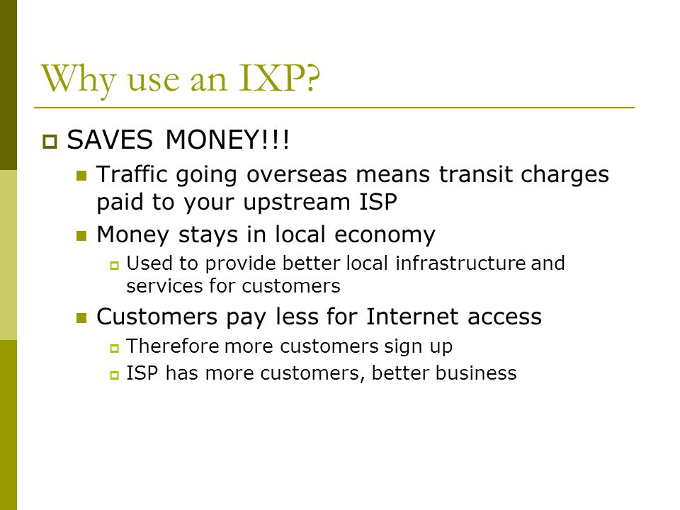 Why use an IXP?  SAVES MONEY!!! Traffic going overseas means transit charges paid to your upstream ISP Money stays in local economy  Used to provide
