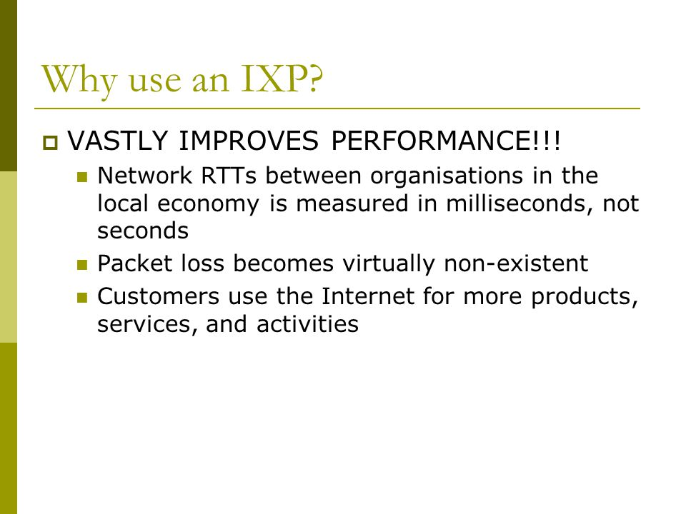 Why use an IXP?  VASTLY IMPROVES PERFORMANCE!!! Network RTTs between organisations in the local economy is measured in milliseconds, not seconds Pack