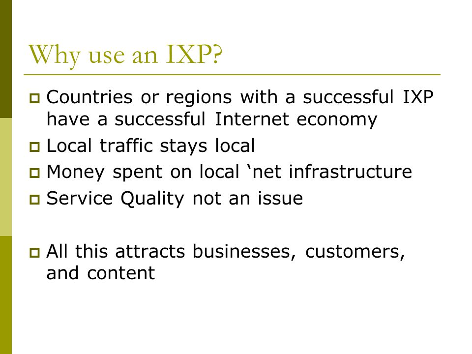 Why use an IXP?  Countries or regions with a successful IXP have a successful Internet economy  Local traffic stays local  Money spent on local 'ne