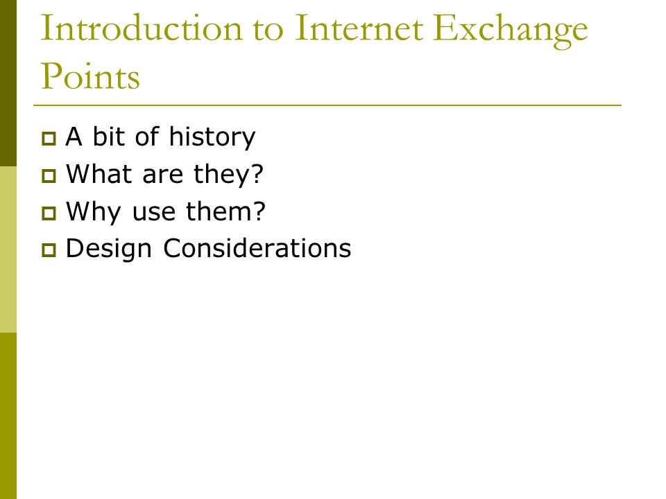 Introduction to Internet Exchange Points  A bit of history  What are they?  Why use them?  Design Considerations