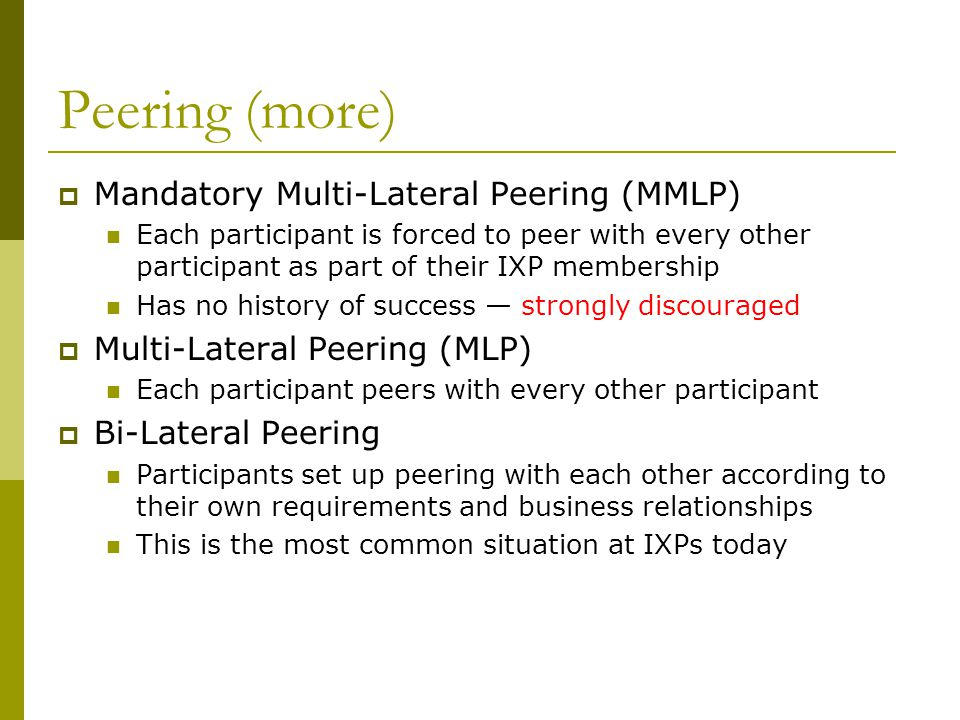 Peering (more)  Mandatory Multi-Lateral Peering (MMLP) Each participant is forced to peer with every other participant as part of their IXP membershi