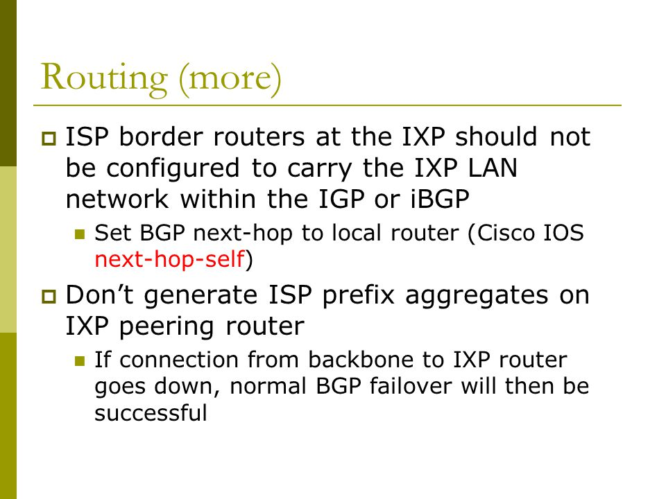 Routing (more)  ISP border routers at the IXP should not be configured to carry the IXP LAN network within the IGP or iBGP Set BGP next-hop to local