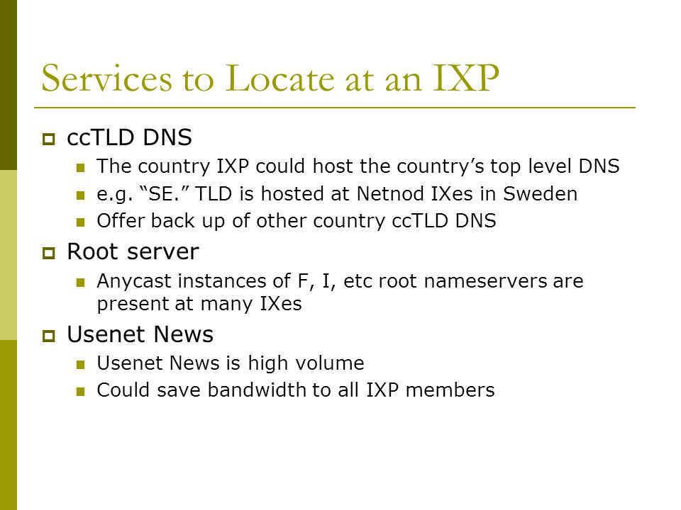 """Services to Locate at an IXP  ccTLD DNS The country IXP could host the country's top level DNS e.g. """"SE."""" TLD is hosted at Netnod IXes in Sweden Offe"""