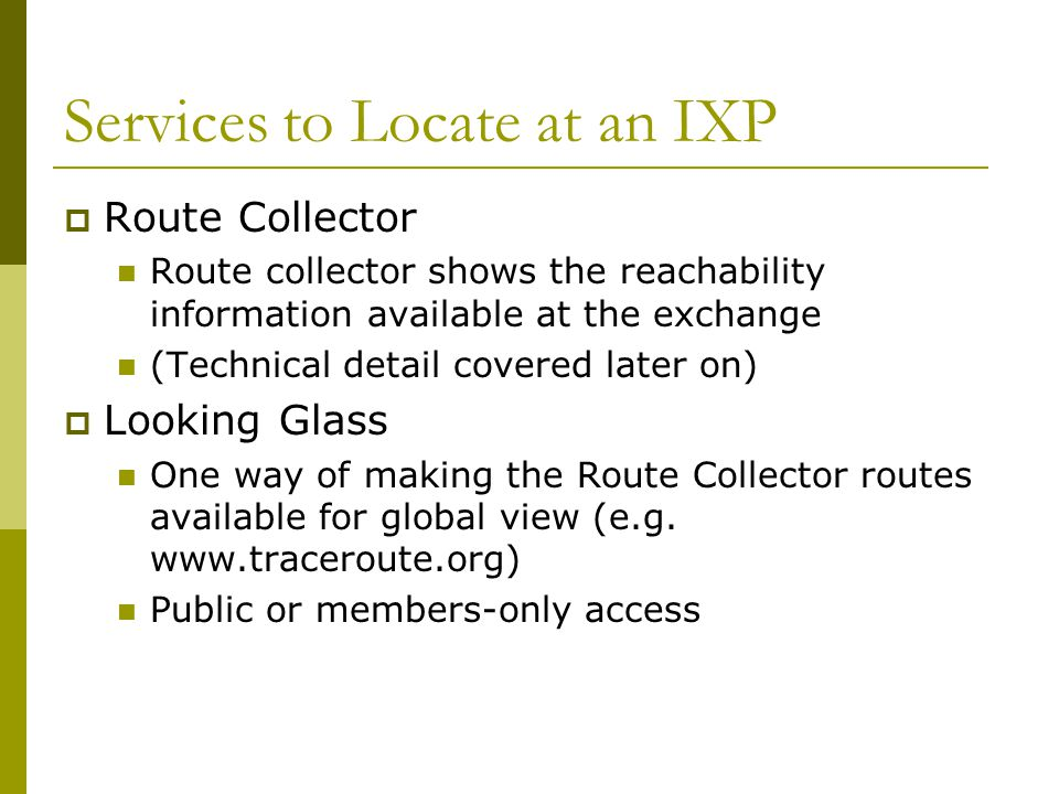 Services to Locate at an IXP  Route Collector Route collector shows the reachability information available at the exchange (Technical detail covered