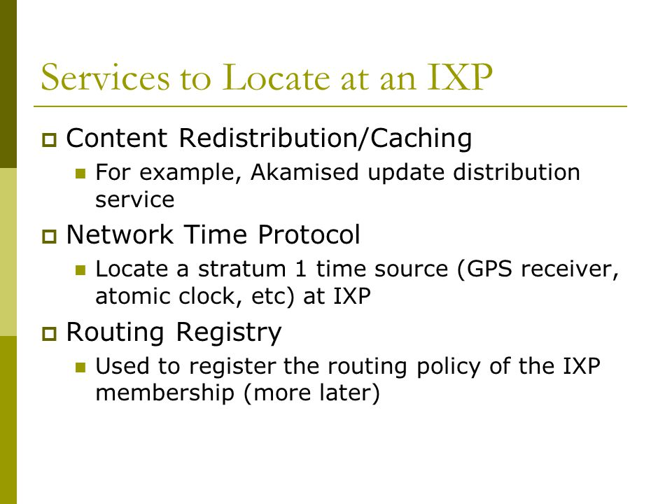 Services to Locate at an IXP  Content Redistribution/Caching For example, Akamised update distribution service  Network Time Protocol Locate a strat
