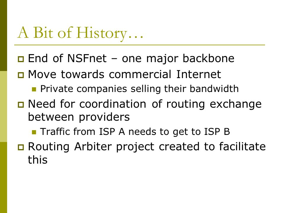 A Bit of History…  End of NSFnet – one major backbone  Move towards commercial Internet Private companies selling their bandwidth  Need for coordin
