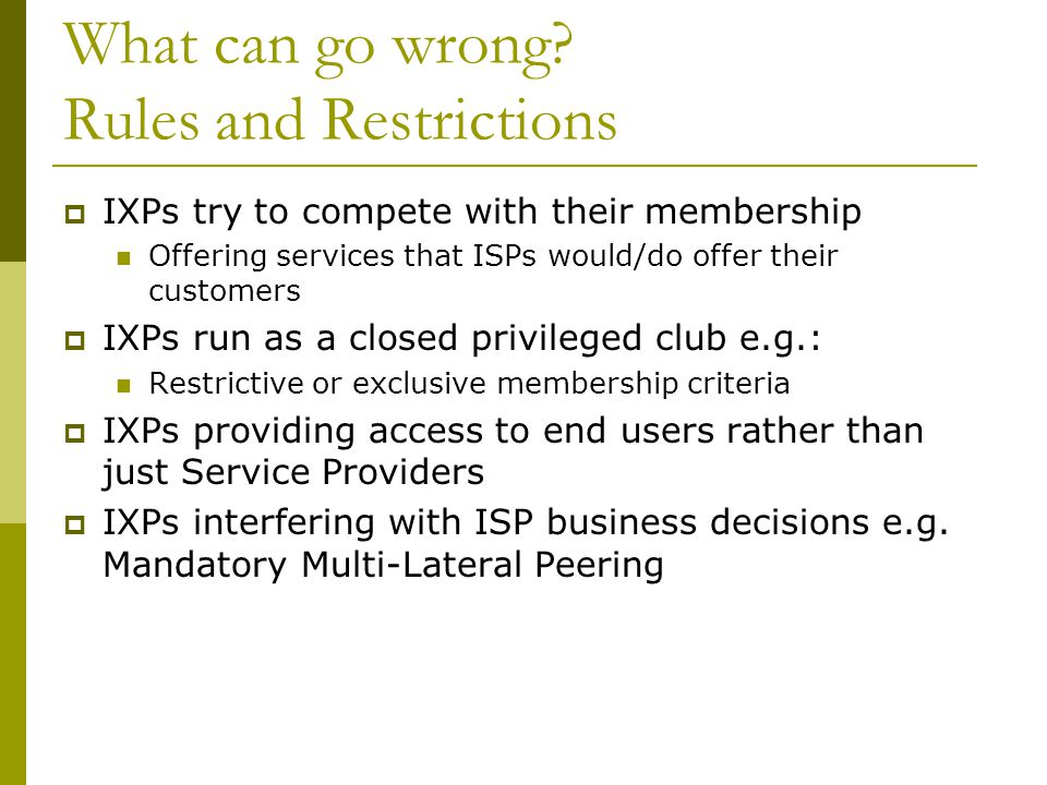 What can go wrong? Rules and Restrictions  IXPs try to compete with their membership Offering services that ISPs would/do offer their customers  IXP