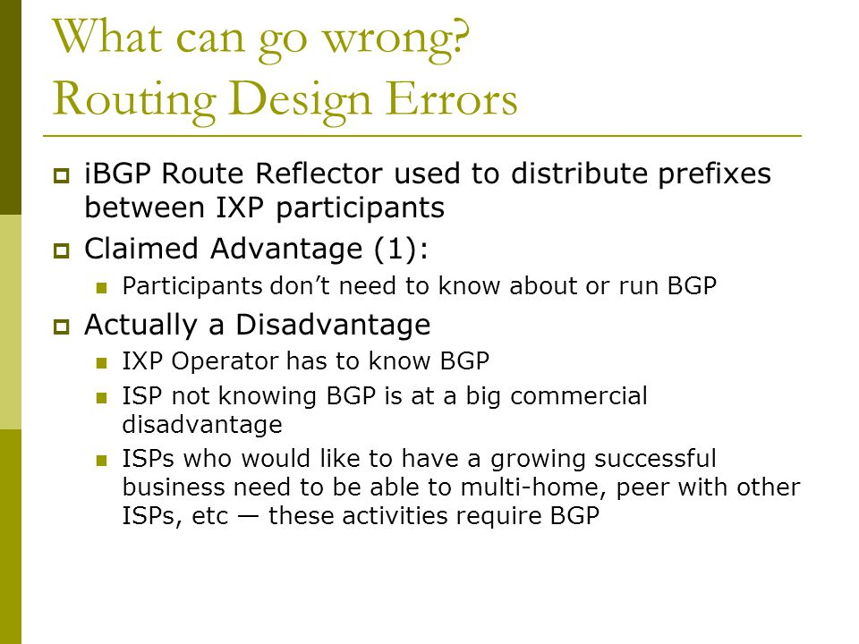 What can go wrong? Routing Design Errors  iBGP Route Reflector used to distribute prefixes between IXP participants  Claimed Advantage (1): Particip