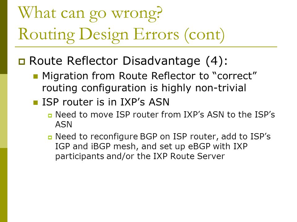 """What can go wrong? Routing Design Errors (cont)  Route Reflector Disadvantage (4): Migration from Route Reflector to """"correct"""" routing configuration"""