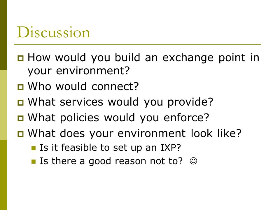 Discussion  How would you build an exchange point in your environment?  Who would connect?  What services would you provide?  What policies would