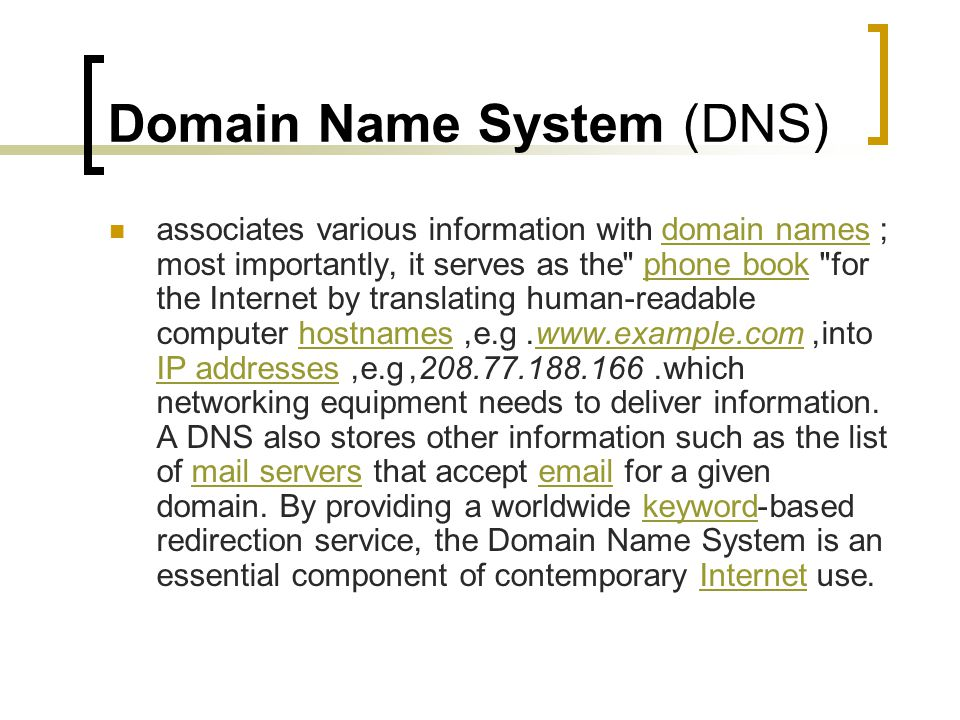 Domain Name System (DNS) associates various information with domain names; most importantly, it serves as the phone book for the Internet by translating human-readable computer hostnames, e.g.