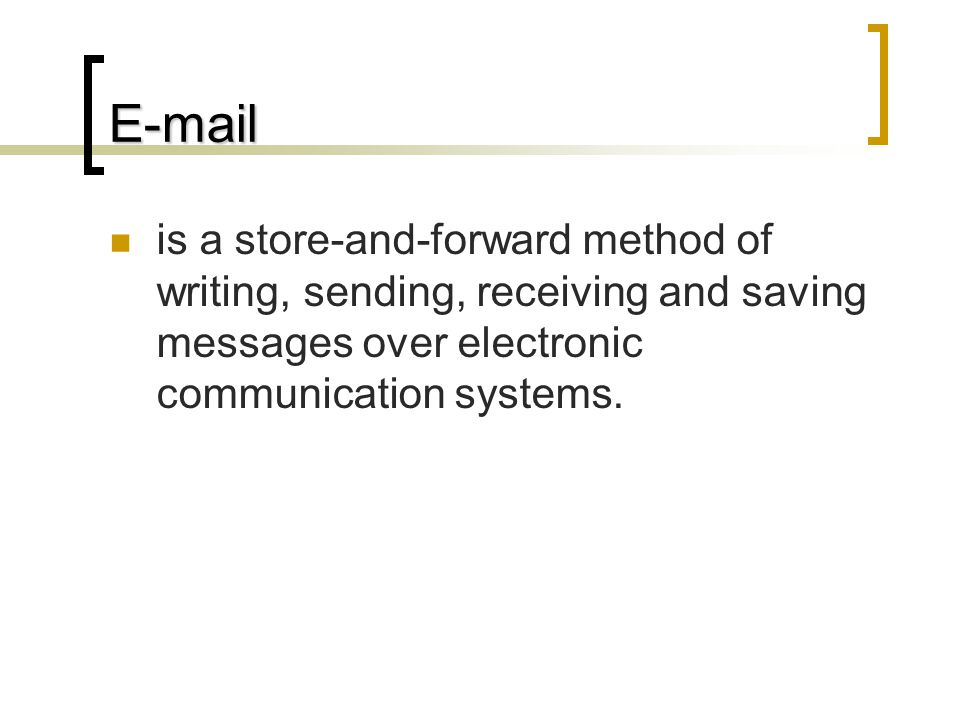 E-mail is a store-and-forward method of writing, sending, receiving and saving messages over electronic communication systems.