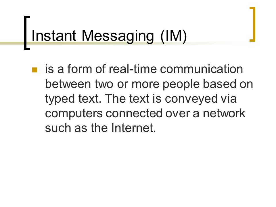 Instant Messaging (IM) is a form of real-time communication between two or more people based on typed text.