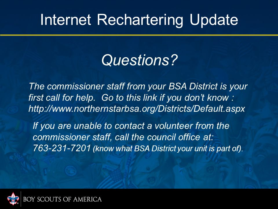 Questions? Internet Rechartering Update The commissioner staff from your BSA District is your first call for help. Go to this link if you don't know :