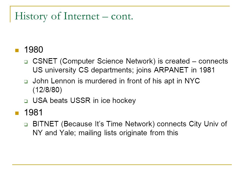 History of Internet – cont. 1980  CSNET (Computer Science Network) is created – connects US university CS departments; joins ARPANET in 1981  John L