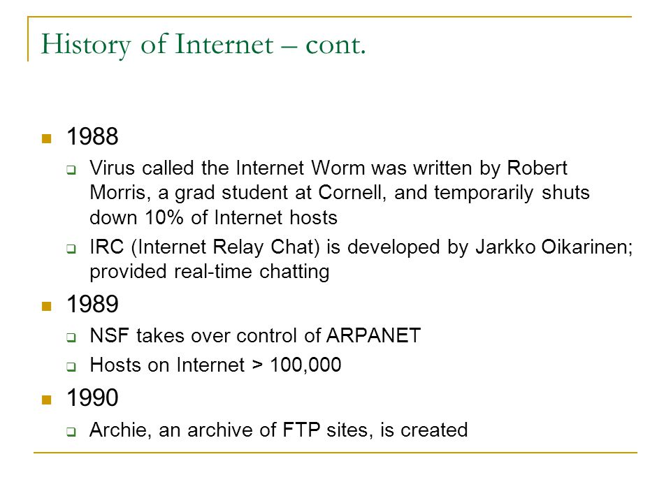 History of Internet – cont. 1988  Virus called the Internet Worm was written by Robert Morris, a grad student at Cornell, and temporarily shuts down