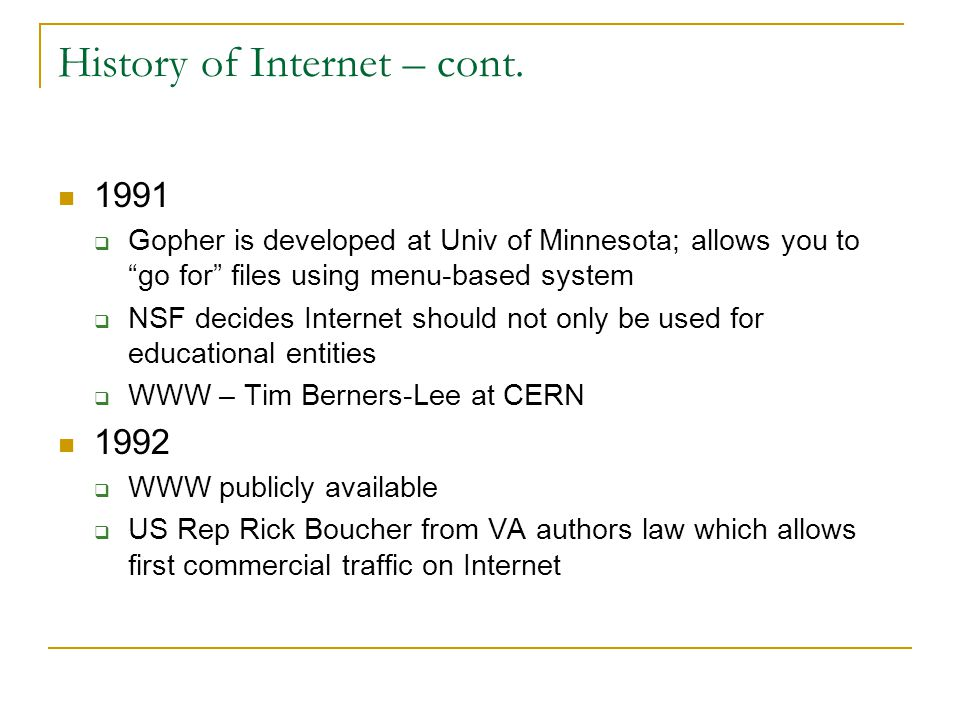 "History of Internet – cont. 1991  Gopher is developed at Univ of Minnesota; allows you to ""go for"" files using menu-based system  NSF decides Intern"