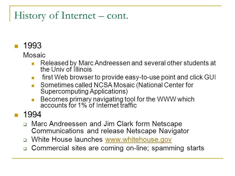 History of Internet – cont. 1993 Mosaic Released by Marc Andreessen and several other students at the Univ of Illinois first Web browser to provide ea