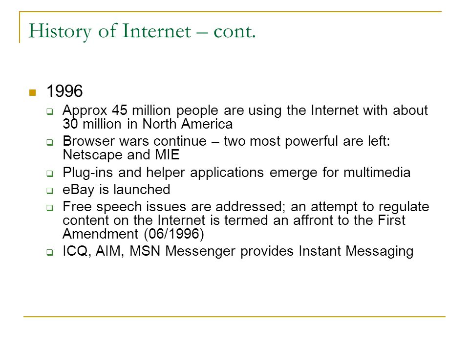 History of Internet – cont. 1996  Approx 45 million people are using the Internet with about 30 million in North America  Browser wars continue – tw