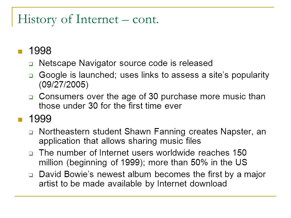 History of Internet – cont. 1998  Netscape Navigator source code is released  Google is launched; uses links to assess a site's popularity (09/27/20