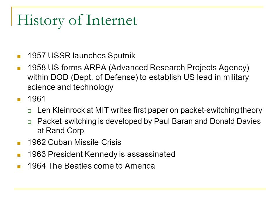 History of Internet 1957 USSR launches Sputnik 1958 US forms ARPA (Advanced Research Projects Agency) within DOD (Dept. of Defense) to establish US le