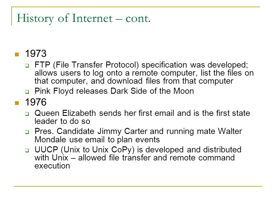 History of Internet – cont. 1973  FTP (File Transfer Protocol) specification was developed; allows users to log onto a remote computer, list the file