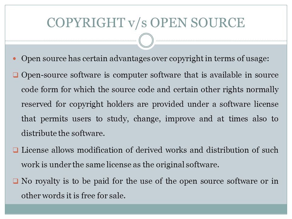 COPYRIGHT v/s OPEN SOURCE Open source has certain advantages over copyright in terms of usage:  Open-source software is computer software that is available in source code form for which the source code and certain other rights normally reserved for copyright holders are provided under a software license that permits users to study, change, improve and at times also to distribute the software.