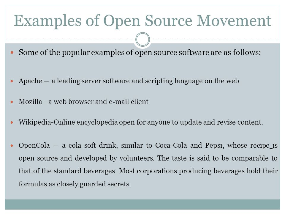 Examples of Open Source Movement Some of the popular examples of open source software are as follows: Apache — a leading server software and scripting