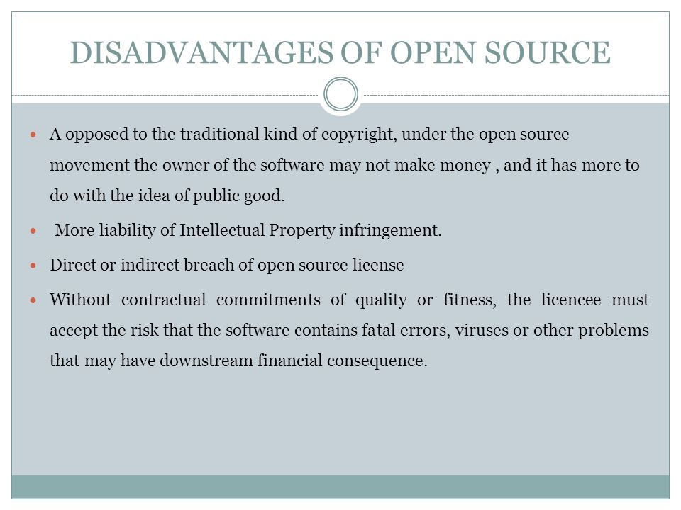 DISADVANTAGES OF OPEN SOURCE A opposed to the traditional kind of copyright, under the open source movement the owner of the software may not make money, and it has more to do with the idea of public good.