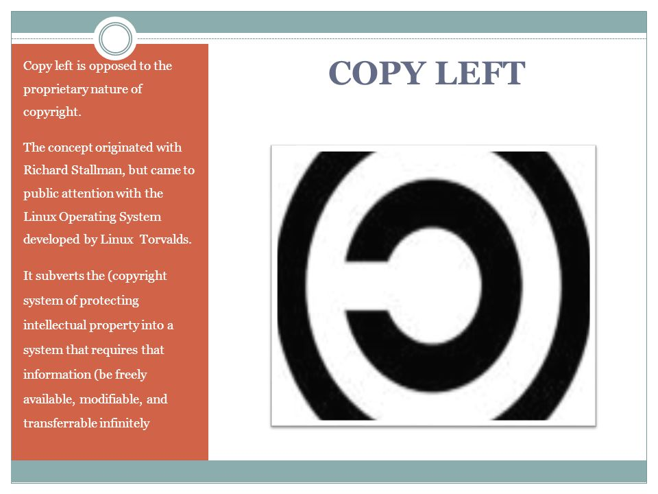 COPY LEFT Copy left is opposed to the proprietary nature of copyright. The concept originated with Richard Stallman, but came to public attention with