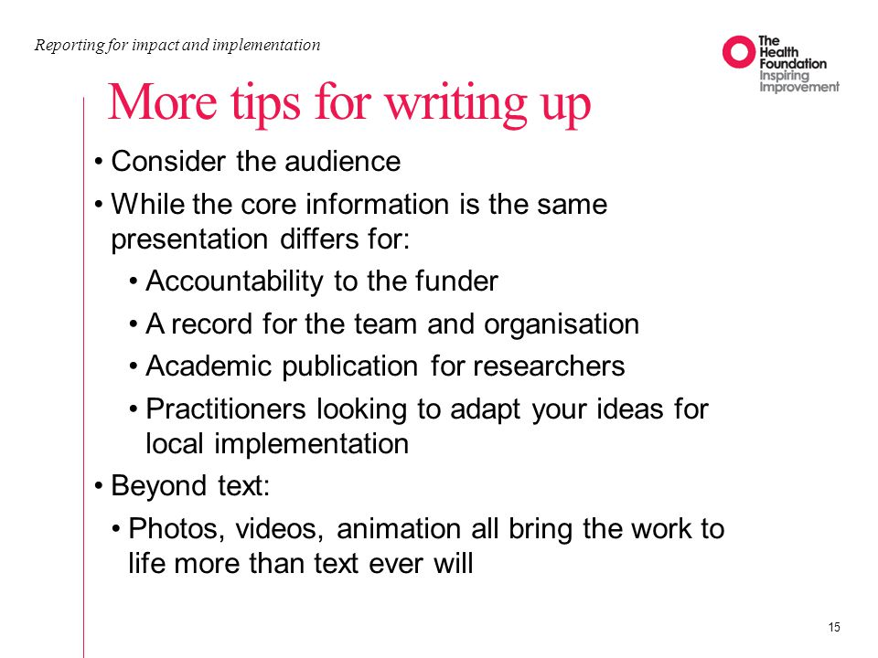 More tips for writing up Reporting for impact and implementation 15 Consider the audience While the core information is the same presentation differs for: Accountability to the funder A record for the team and organisation Academic publication for researchers Practitioners looking to adapt your ideas for local implementation Beyond text: Photos, videos, animation all bring the work to life more than text ever will