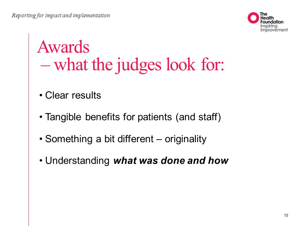 Awards – what the judges look for: Reporting for impact and implementation 19 Clear results Tangible benefits for patients (and staff) Something a bit different – originality Understanding what was done and how