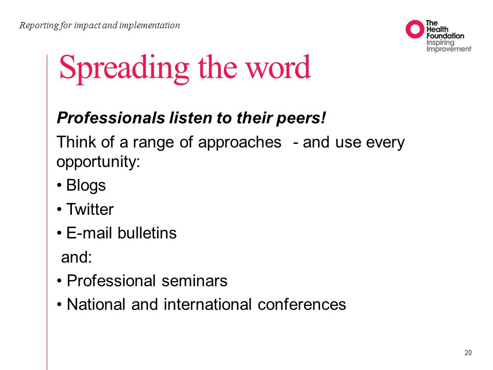 Spreading the word Reporting for impact and implementation 20 Professionals listen to their peers.