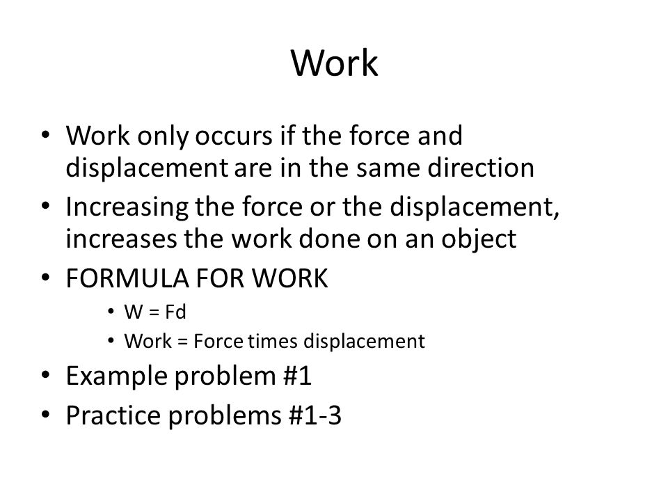 Work Work only occurs if the force and displacement are in the same direction Increasing the force or the displacement, increases the work done on an object FORMULA FOR WORK W = Fd Work = Force times displacement Example problem #1 Practice problems #1-3