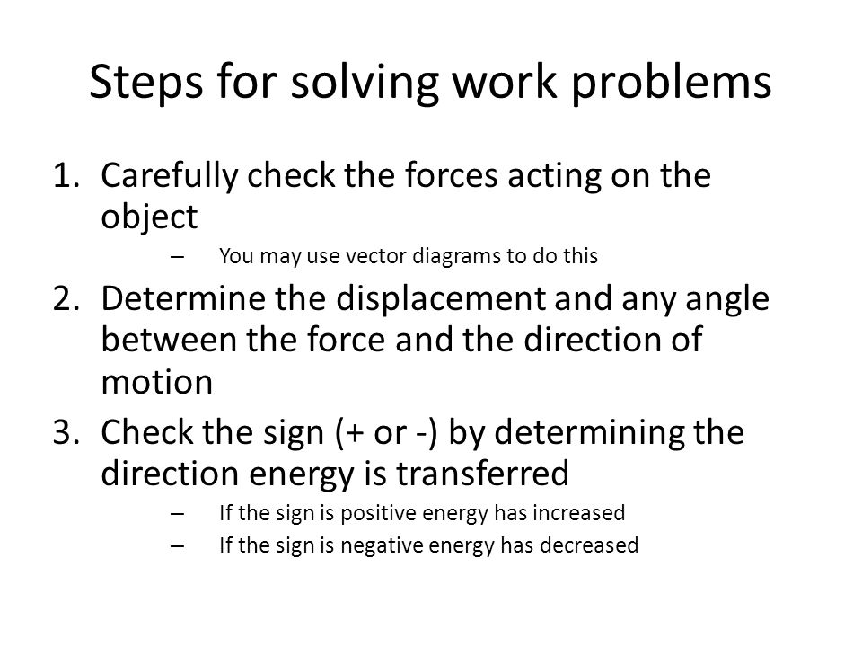 Steps for solving work problems 1.Carefully check the forces acting on the object – You may use vector diagrams to do this 2.Determine the displacement and any angle between the force and the direction of motion 3.Check the sign (+ or -) by determining the direction energy is transferred – If the sign is positive energy has increased – If the sign is negative energy has decreased