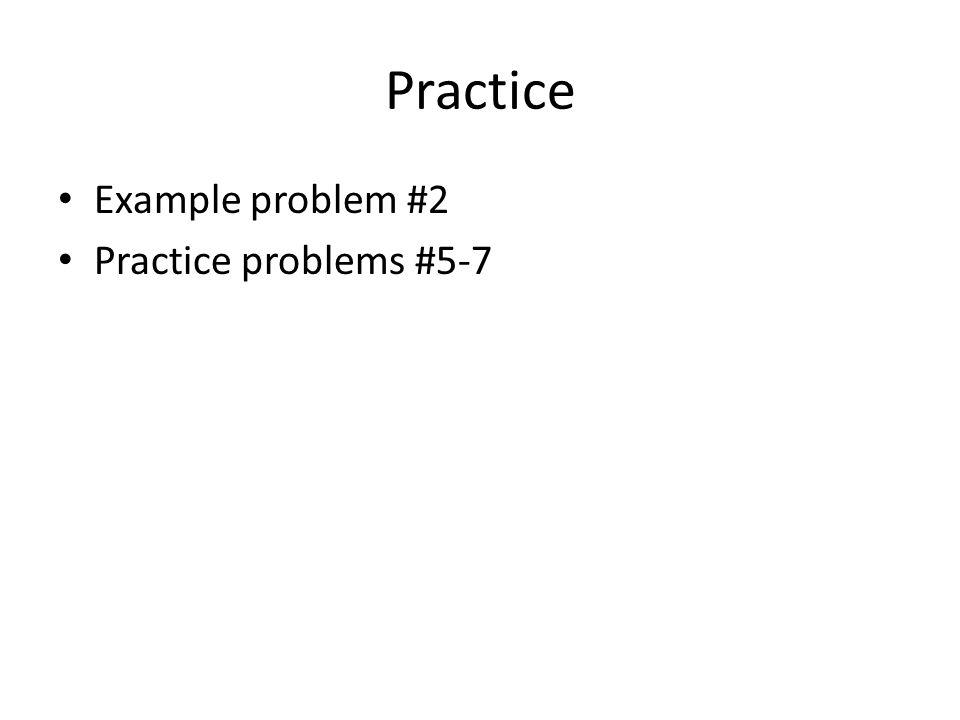 Practice Example problem #2 Practice problems #5-7