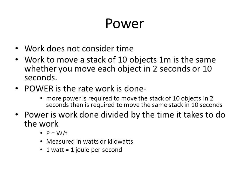 Power Work does not consider time Work to move a stack of 10 objects 1m is the same whether you move each object in 2 seconds or 10 seconds. POWER is