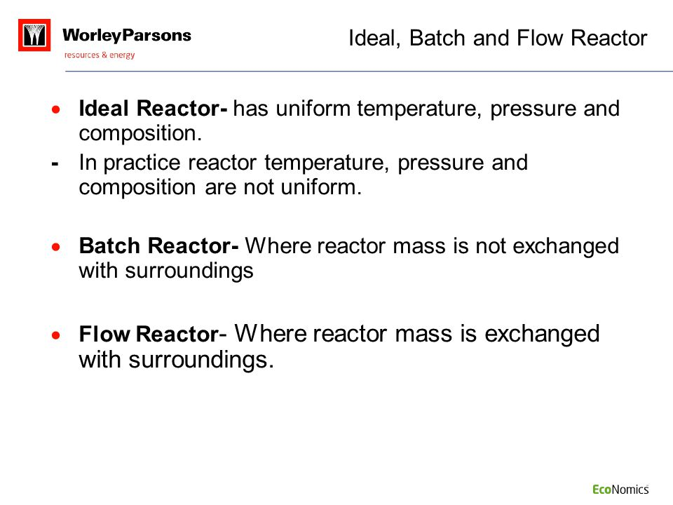 Ideal, Batch and Flow Reactor  Ideal Reactor- has uniform temperature, pressure and composition. -In practice reactor temperature, pressure and compo