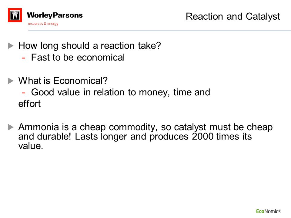 Reaction and Catalyst  How long should a reaction take? -Fast to be economical  What is Economical? -Good value in relation to money, time and effor