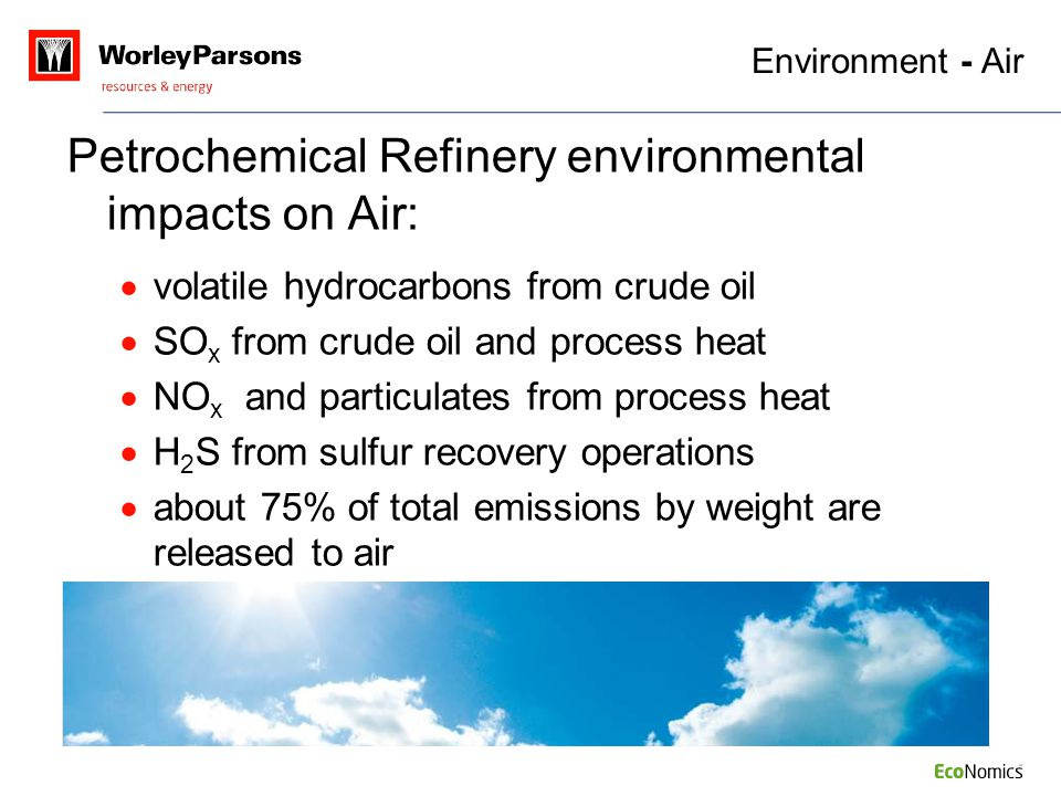 Environment - Air Petrochemical Refinery environmental impacts on Air:  volatile hydrocarbons from crude oil  SO x from crude oil and process heat 