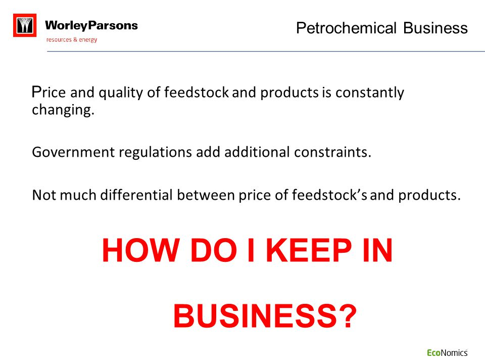 Petrochemical Business P rice and quality of feedstock and products is constantly changing. Government regulations add additional constraints. Not muc